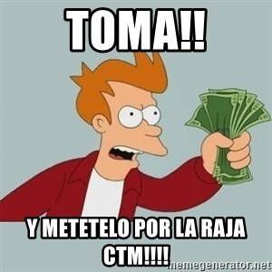 Shut Up And Take My Money Fry - TOMA!! Y METETELO POR LA RAJA CTM!!!!