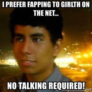 Unlucky mexican - I prefer fapping to girlth on the net... no talking required!