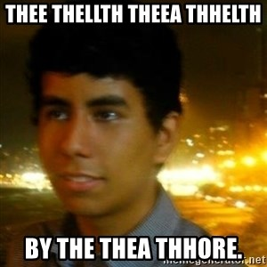Unlucky mexican - thee thellth theea thhelth by the thea thhore.