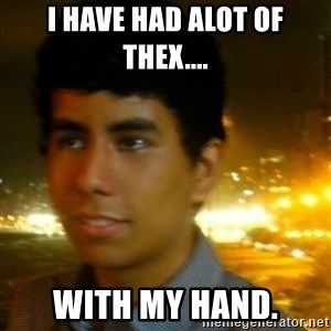 Unlucky mexican - I have had alot of thex.... with my hand.