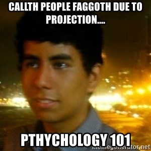 Unlucky mexican - callth people faggoth due to projection.... pthychology 101
