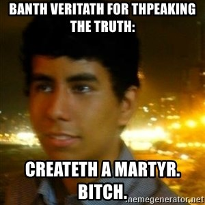 Unlucky mexican - banth veritath for thpeaking the truth: createth a martyr.              bitch.