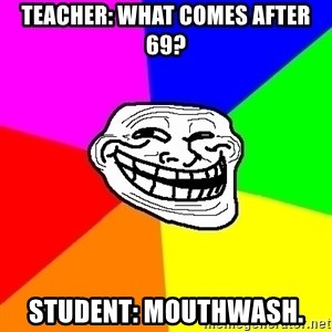 Trollface - Teacher: What comes after 69? Student: mouthwash.