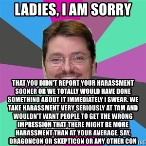 GrotheBot5000 - Ladies, I AM SORRY that you didn't report your harassment sooner or we totally would have done something about it immediately I swear. We take harassment very seriously at TAM and wouldn't want people to get the wrong impression that there might be more harassment than at your average, say, dragoncon or skepticon or any other con