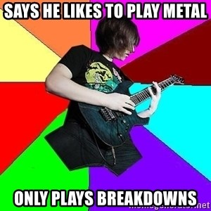 trueguitarist1 - Says he likes to play metal only plays breakdowns