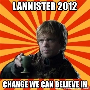 Tyrion Lannister - LANNister 2012 CHANGE WE CAN BELIEVE IN