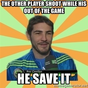 Iker Casillas - the other player shoot while his out of the game he save it