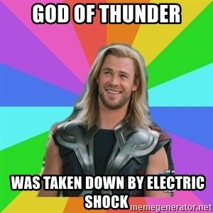 Overly Accepting Thor - god of thunder  was taken down by electric shock