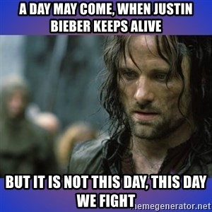 but it is not this day - A DAY MAY COME, WHEN JUSTIN BIEBER KEEPS ALIVE BUT IT IS NOT THIS DAY, THIS DAY WE FIGHT