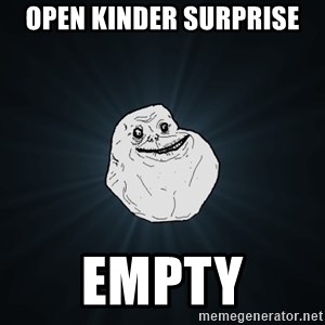 Forever Alone - open kinder surprise empty