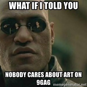Scumbag Morpheus - WHat if i told you Nobody cares about art on 9gag