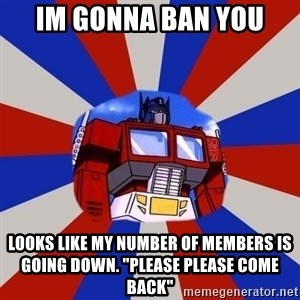 "Optimus Prime - Im gonna ban you Looks like my number of members is going down. ""please please come back"""