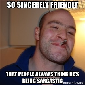Good Guy Greg - So sincerely friendly That people always think he's being sarcastic