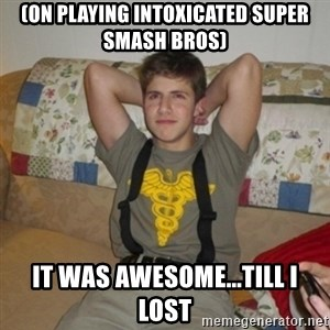 Jake Bell: Stoner - (on playing intoxicated super smash bros) it was awesome...till i lost