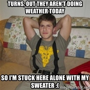 Jake Bell: Stoner - turns, out they aren't doing weather today so i'm stuck here alone with my sweater :(