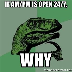 Philosoraptor - if am/pm is open 24/7, why