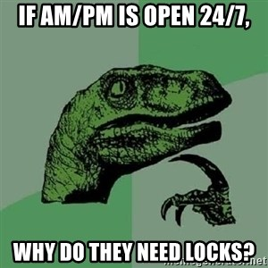 Philosoraptor - if am/pm is open 24/7, why do they need locks?
