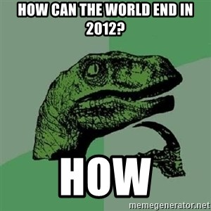 Philosoraptor - how can the world end in 2012? how