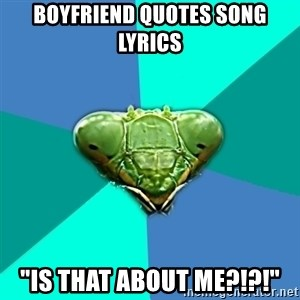 "Crazy Girlfriend Praying Mantis - Boyfriend quotes song lyrics ""is that about me?!?!"""