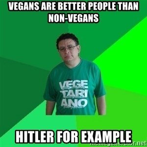 Hypocrite Vegan - vegans are better people than non-vegans hitler for example