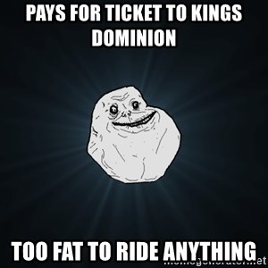 Forever Alone - Pays for ticket to Kings DOMINION  Too fat to ride anything