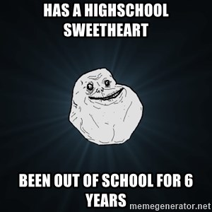 Forever Alone - has a highschool sweetheart been out of school for 6 years