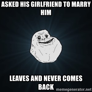 Forever Alone - asked his girlfriend to marry him leaves and never comes back