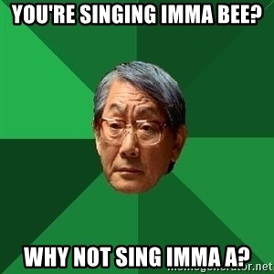 High Expectations Asian Father - you're singing Imma Bee? why not sing imma a?