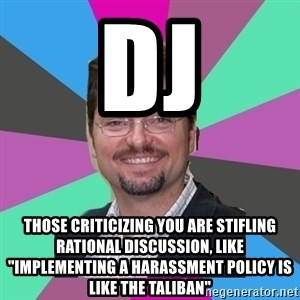 """GrotheBot5000 - DJ Those criticizing you are stifling rational discussion, like """"IMPLEMENTING A HARASSMENT POLICY IS LIKE THE TALIBAN"""""""