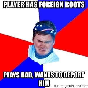 US Soccer Fan Problems - player has foreign roots plays bad, wants to deport him