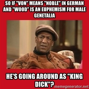 """Deep Thoughts: By Bill Cosby - So if """"von"""" means """"noble"""" in german and """"wood"""" is an EUPHEMISM for male genetalia He's going around as """"king dick""""?"""