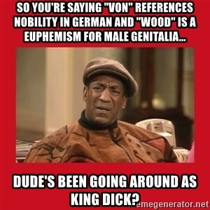 "Deep Thoughts: By Bill Cosby - SO YOU'RE SAYING ""VON"" REFERENCES NOBILITY IN GERMAN AND ""WOOD"" IS A EUPHEMISM FOR MALE GENITALIA... DUDE'S BEEN GOING AROUND AS KING DICK?"