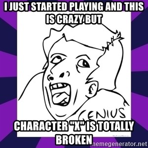 """genius face rage - I just started playing and this is crazy but character """"x"""" is totally broken"""