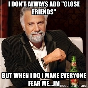 "The Most Interesting Man In The World - i don't always add ""close friends"" but when i do i make everyone fear me...jm"