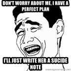 Yao Ming Meme - don't worry about me, i have a perfect plan i'll just write her a sucide note