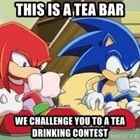 sonic - THIS IS A TEA BAR WE Challenge you to a tea drinking contest