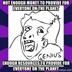 genius face rage - NOT ENOUGH MONEY TO PROVIDE FOR EVERYONE ON THE PLANET ENOUGH RESOURCES TO PROVIDE FOR EVERYONE ON THE PLANET