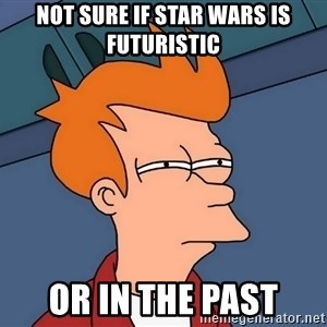 Futurama Fry - Not sure if star wars is futuristic or in the past