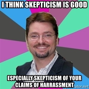 GrotheBot5000 - I think skepticism is good especially skepticism of your claims of harrassment