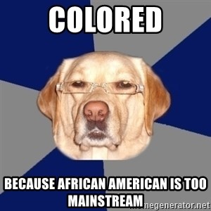 Racist Dog - colored because african american is too mainstream