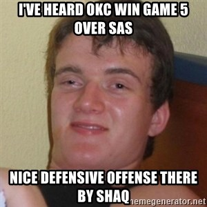 Really highguy - I've heard OKC win Game 5 over sas Nice defensive offense there by shaq