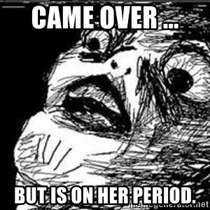 Omg Rage Guy - Came over ...  But is on her period.