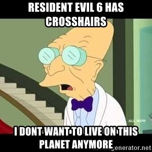 I dont want to live on this planet - resident evil 6 has crosshairs i dont want to live on this planet anymore
