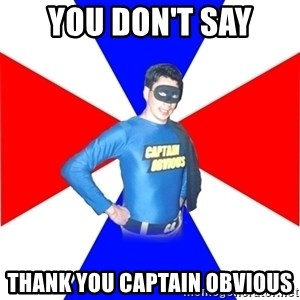 Captain-Obvious - YOU DON'T SAY THANK YOU CAPTAIN OBVIOUS