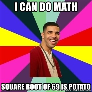 Down Syndrome Drake - I can do math Square root of 69 is potato