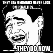 Laughing - they say germans never lose on penalties..........  ............they do now