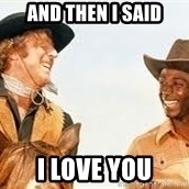 Blazing saddles - and then i said i love you