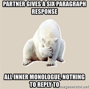 Bad RPer Polar Bear - Partner gives a six paragraph response all inner monologue, nothing to reply to