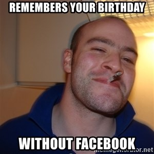 Good Guy Greg - remembers your birthday without facebook
