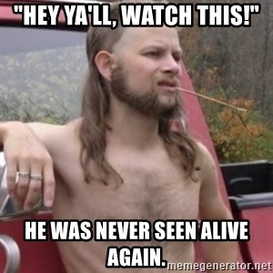 "Stereotypical Redneck - ""Hey ya'll, watch this!"" He was never seen alive again."
